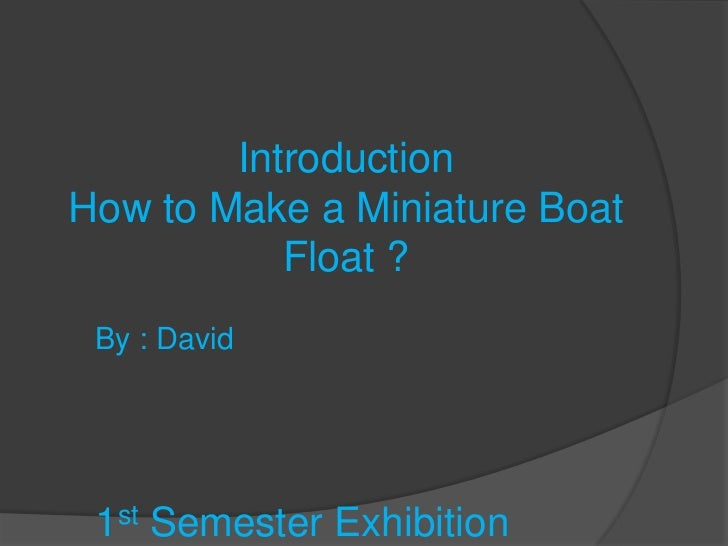IntroductionHow to Make a Miniature Boat           Float ? By : David 1st Semester Exhibition