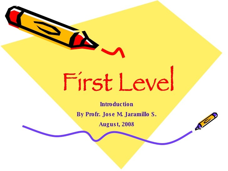 First Level Introduction By Profr. Jose M. Jaramillo S. August, 2008