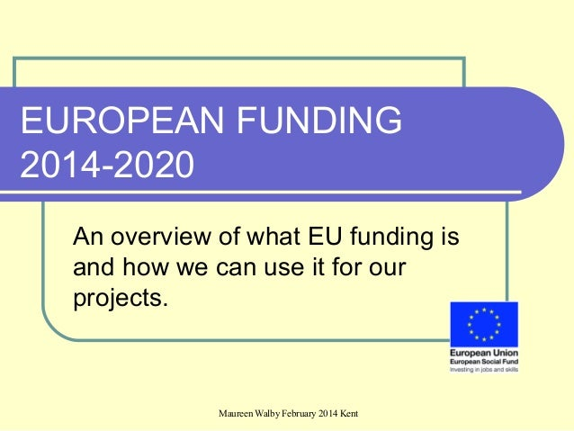 Maureen Walby February 2014 Kent EUROPEAN FUNDING 2014-2020 An overview of what EU funding is and how we can use it for ou...