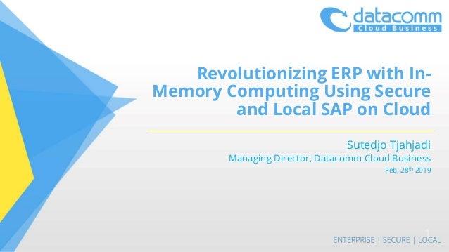 Revolutionizing ERP with In- Memory Computing Using Secure and Local SAP on Cloud Sutedjo Tjahjadi Managing Director, Data...