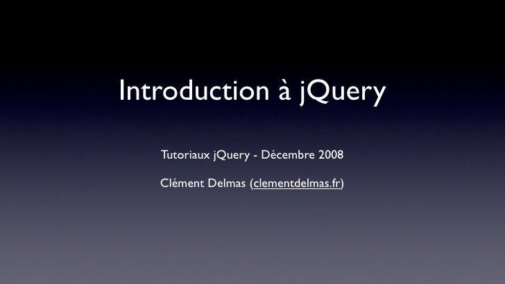 Introduction à jQuery    Tutoriaux jQuery - Décembre 2008     Clément Delmas (clementdelmas.fr)