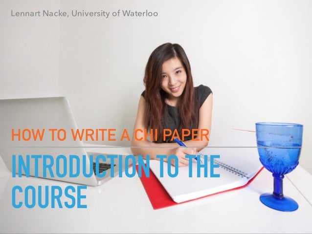 INTRODUCTION TO THE COURSE HOW TO WRITE A CHI PAPER Lennart Nacke, University of Waterloo