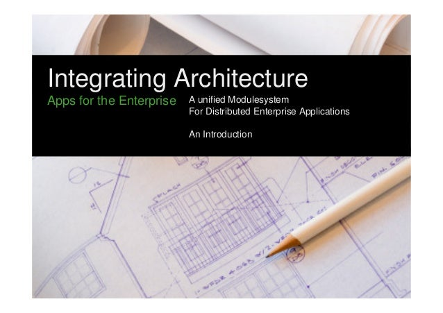 Integrating Architecture  Apps for the Enterprise  A unified Modulesystem  For Distributed Enterprise Applications  An Int...