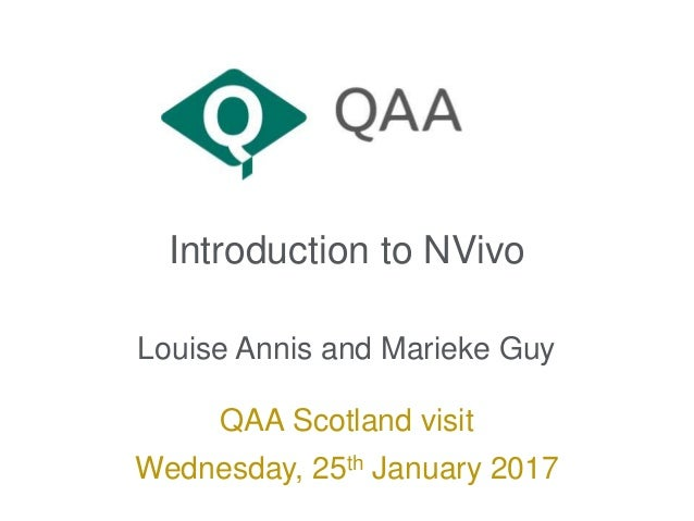 Introduction to NVivo Louise Annis and Marieke Guy QAA Scotland visit Wednesday, 25th January 2017
