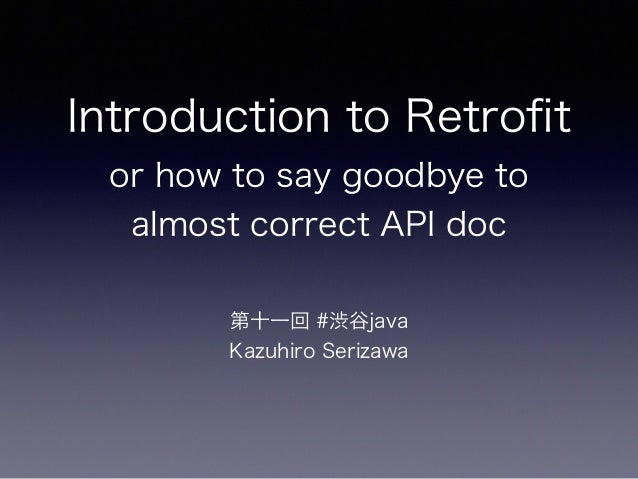Introduction to Retrofit or how to say goodbye to almost correct API doc 第十一回 #渋谷java Kazuhiro Serizawa