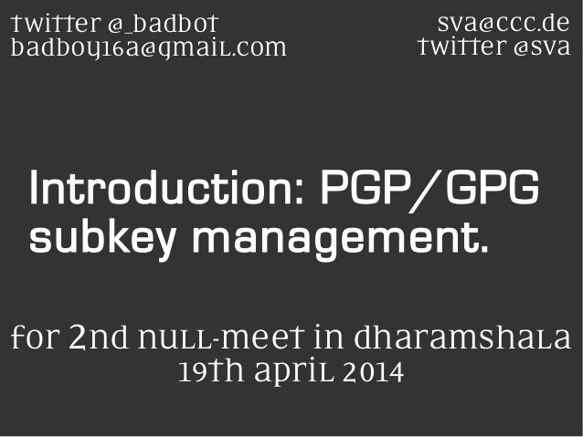 Introduction: PGP/GPG subkey management. sva@ccc.de twitter @sva twitter @_badbot badboy16a@gmaiL.com for 2nd nuLL-meet in...