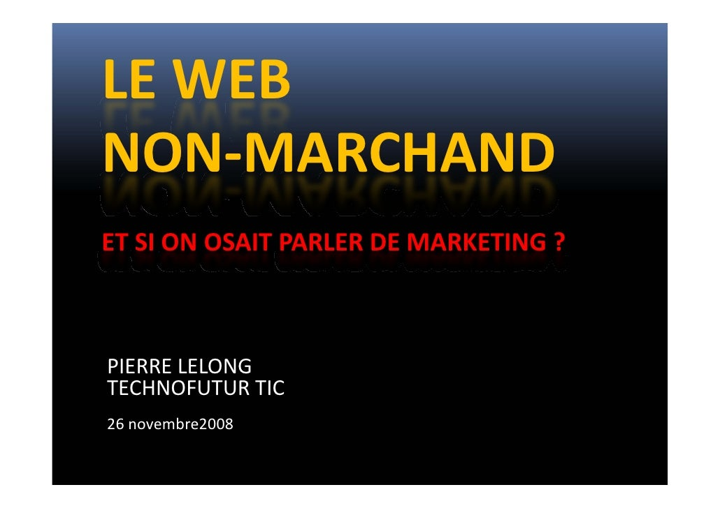 LE WEB  NON‐MARCHAND ET SI ON OSAIT PARLER DE MARKETING ?     PIERRE LELONG TECHNOFUTUR TIC 26 novembre2008