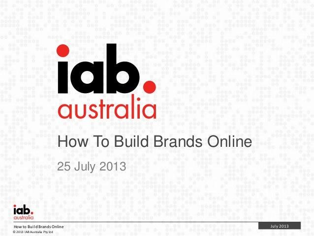 July 2013Howto BuildBrands Online © 2013 IAB Australia Pty Ltd How To Build Brands Online 25 July 2013