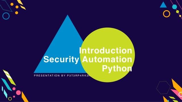 P R E S E N T A T I O N B Y P 3 T 3 R P 4 R K 3 R Introduction Security Automation Python