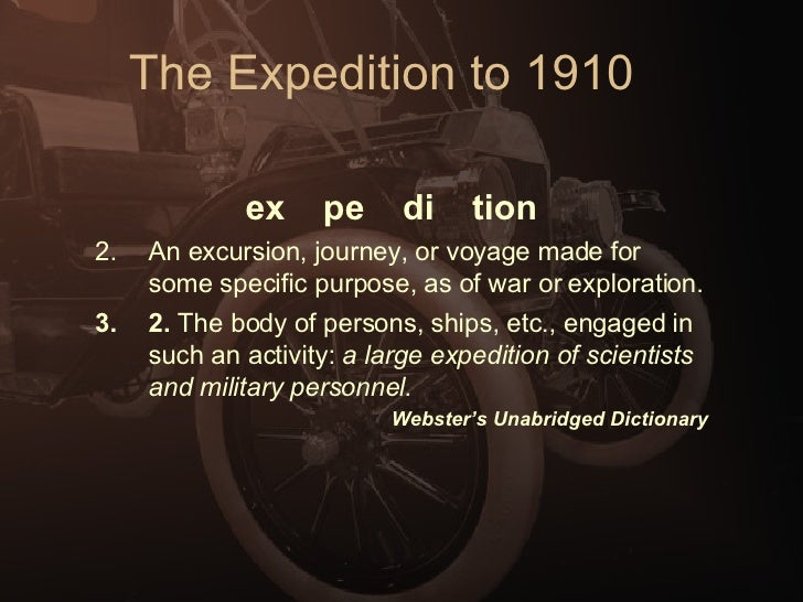 The Expedition to 1910 <ul><li>ex    pe    di    tion   </li></ul><ul><li>An excursion, journey, or voyage made for som...