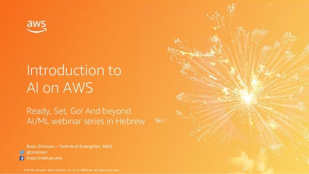 © 2018, Amazon Web Services, Inc. or Its Affiliates. All rights reserved. Introduction to AI on AWS Boaz Ziniman – Technic...