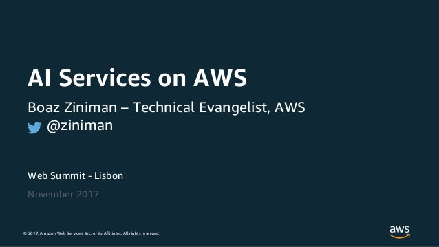 © 2017, Amazon Web Services, Inc. or its Affiliates. All rights reserved. Web Summit - Lisbon November 2017 AI Services on...