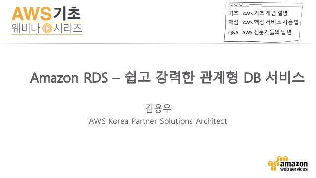 기초 - AWS기초 개념 설명 핵심 - AWS핵심 서비스 사용법 Q&A- AWS전문가들의 답변 김용우 AWS Korea Partner Solutions Architect Amazon RDS – 쉽고 강력한 관계형...