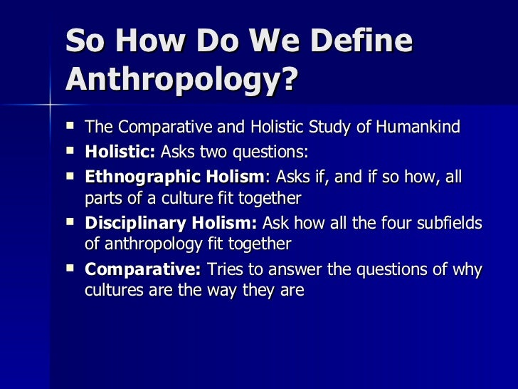 anthropology and the study of humankind Anthropology anthropology is the holistic study of humankind the field is divided into two major areas of study: first, the study of physical anthropology which draws on the theories and concepts of biological science in or- der to place humans in the taxonomy of living primates, and to explain the principles upon which darwinian and.