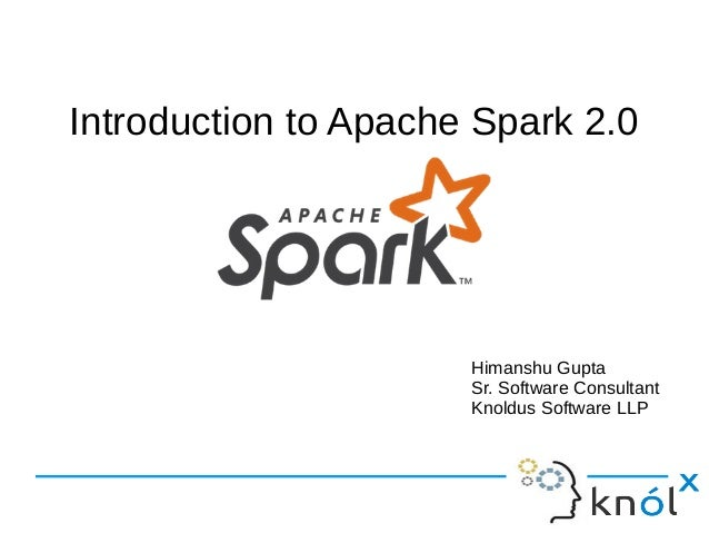 Introduction to Apache Spark 2.0 Himanshu Gupta Sr. Software Consultant Knoldus Software LLP