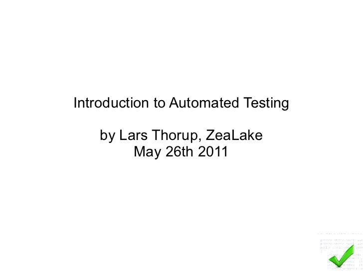 Introduction to Automated Testing by Lars Thorup, ZeaLake May 26th 2011