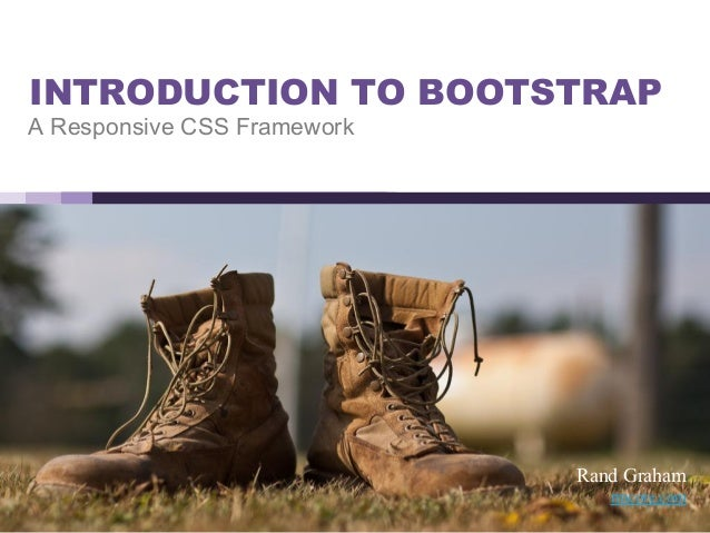 INTRODUCTION TO BOOTSTRAP A Responsive CSS Framework Rand Graham rmcore.com