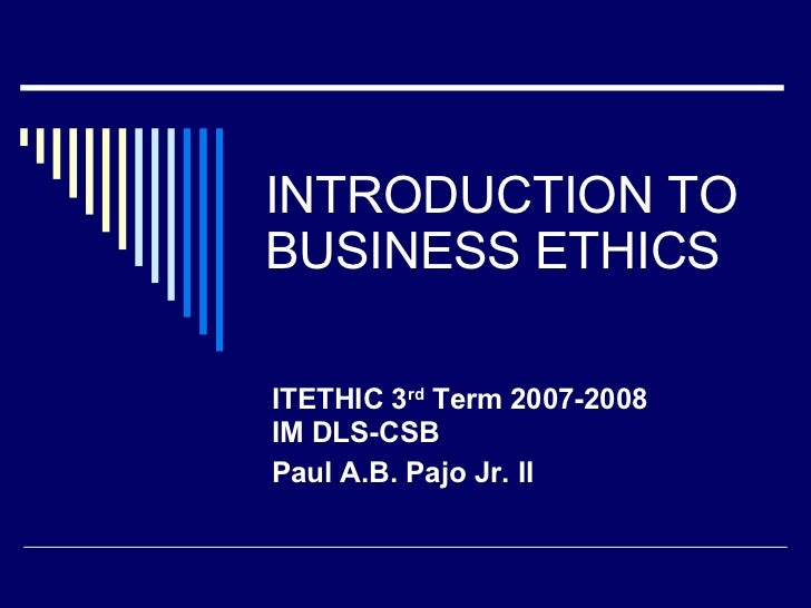 INTRODUCTION TO BUSINESS ETHICS ITETHIC 3 rd  Term 2007-2008 IM DLS-CSB  Paul A.B. Pajo Jr. II