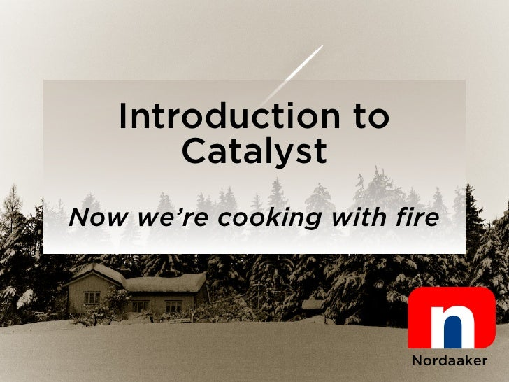 Introduction to        Catalyst Now we're cooking with fire                            Nordaaker