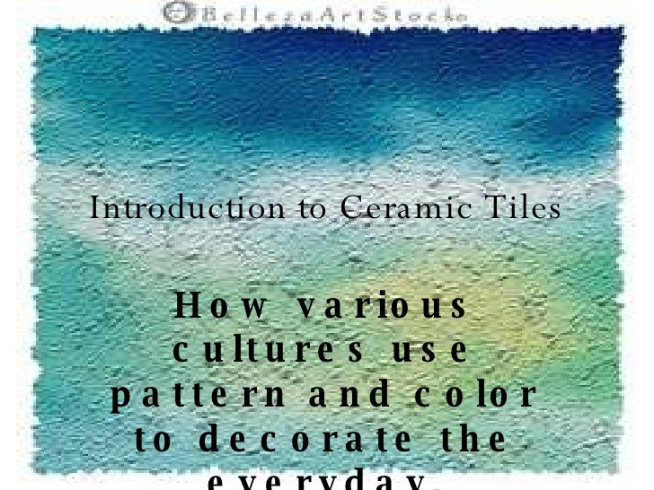 Introduction to Ceramic Tiles How various cultures use pattern and color to decorate the everyday.