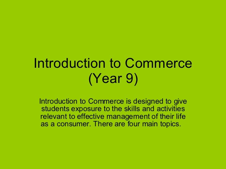 Introduction to Commerce (Year 9) Introduction to Commerce is designed to give students exposure to the skills and activit...