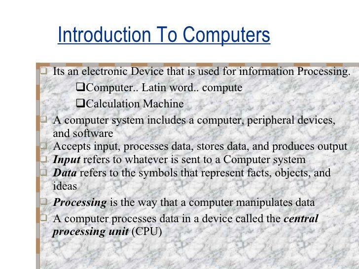 Introduction To Computers <ul><li>Its an electronic Device that is used for information Processing. </li></ul><ul><ul><ul>...