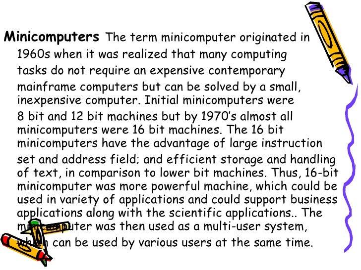 <ul><li>Minicomputers   The term minicomputer originated in  </li></ul><ul><li>1960s when it was realized that many comput...