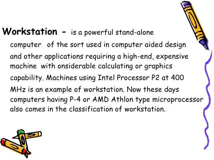 <ul><li>Workstation -  is a powerful stand-alone  </li></ul><ul><li>computer   of the sort used in computer aided design  ...