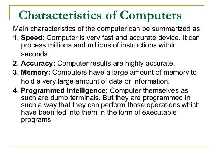 Characteristics of Computers <ul><li>Main characteristics of the computer can be summarized as: </li></ul><ul><li>1. Speed...