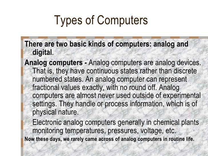 Types of Computers <ul><li>There are two basic kinds of computers: analog and digital . </li></ul><ul><li>Analog computers...
