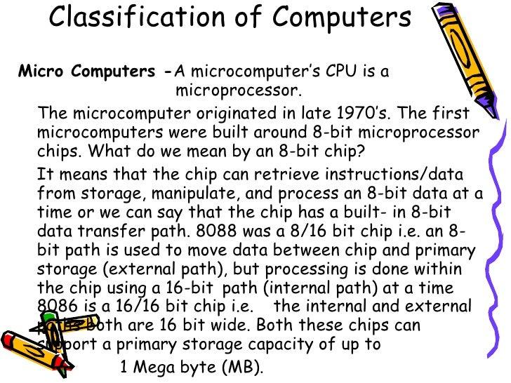 Classification of Computers <ul><li>Micro Computers - A microcomputer's CPU is a    microprocessor.  </li></ul><ul><li>The...