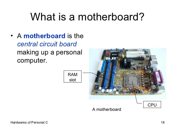 What is a motherboard? <ul><li>A  motherboard  is the  central circuit board  making up a personal computer. </li></ul>A m...