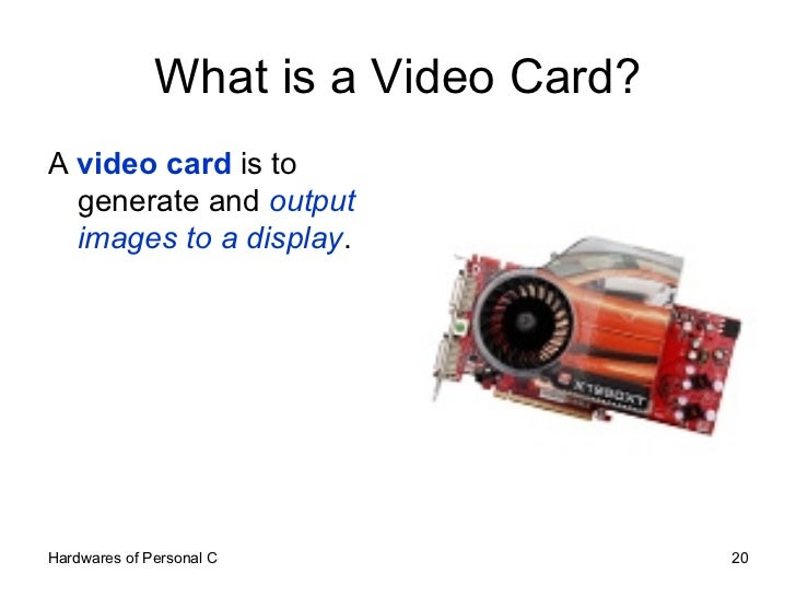 What is a Video Card? <ul><li>A  video card  is to generate and  output images to a display . </li></ul>