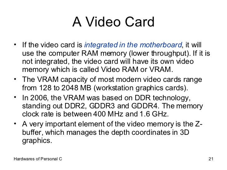 A Video Card <ul><li>If the video card is  integrated in the motherboard , it will use the computer RAM memory (lower thro...