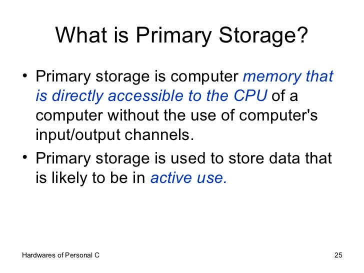 What is Primary Storage? <ul><li>Primary storage is computer  memory that is directly accessible to the CPU  of a computer...