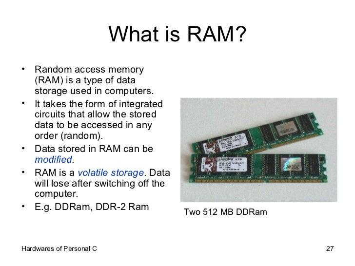 What is RAM? <ul><li>Random access memory (RAM) is a type of data storage used in computers.  </li></ul><ul><li>It takes t...