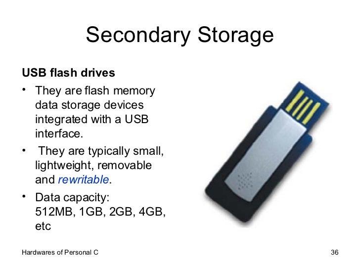 Secondary Storage <ul><li>USB flash drives  </li></ul><ul><li>They are flash memory data storage devices integrated with a...