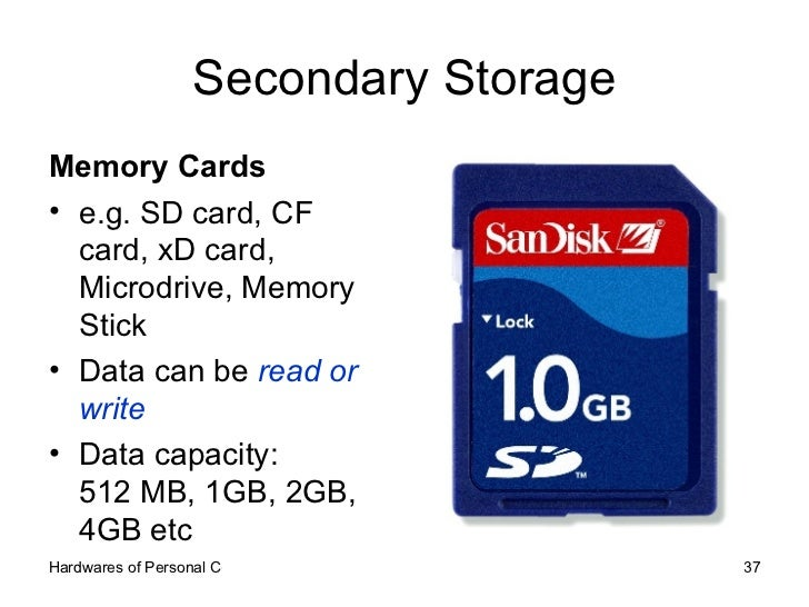 Secondary Storage <ul><li>Memory Cards </li></ul><ul><li>e.g. SD card, CF card, xD card, Microdrive, Memory Stick </li></u...