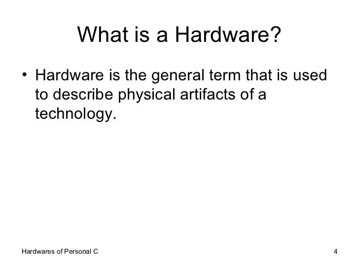 What is a Hardware? <ul><li>Hardware is the general term that is used to describe physical artifacts of a technology. </li...