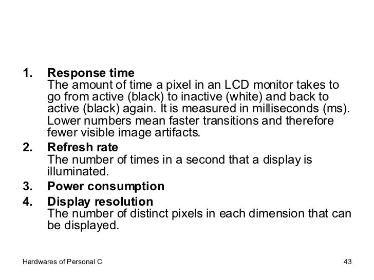 <ul><li>Response time   The amount of time a pixel in an LCD monitor takes to go from active (black) to inactive (white) a...