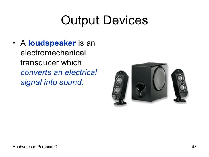 Output Devices <ul><li>A  loudspeaker  is an electromechanical transducer which  converts an electrical signal into sound....