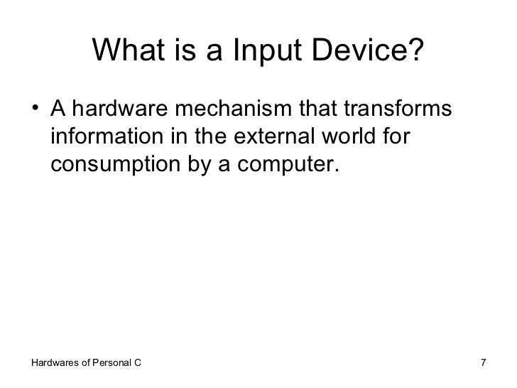 What is a Input Device? <ul><li>A hardware mechanism that transforms information in the external world for consumption by ...
