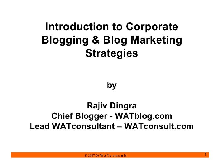 Introduction to Corporate Blogging & Blog Marketing Strategies by Rajiv Dingra Chief Blogger - WATblog.com Lead WATconsult...