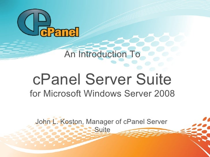 An Introduction To  cPanel Server Suite for Microsoft Windows Server 2008   John L. Koston, Manager of cPanel Server      ...