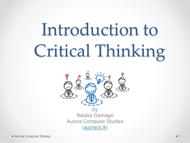 Introduction to Critical Thinking by Nalaka Gamage Aurora Computer Studies (auoracs.lk) Aurora Computer Studies 1
