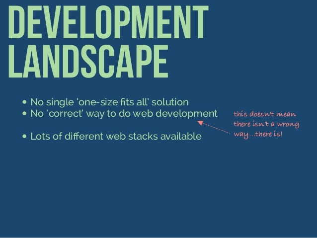 Development Landscape •No single 'one-size fits all' solution •No 'correct' way to do web development •Lots of different web...