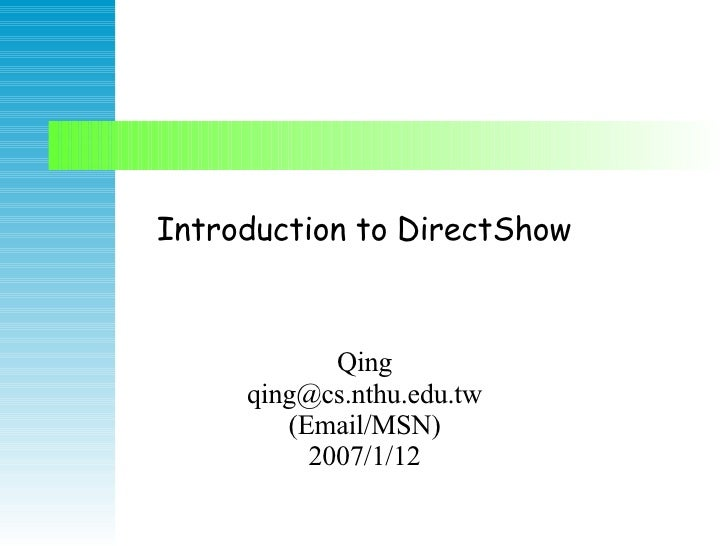 Introduction to DirectShow Qing qing@cs.nthu.edu.tw (Email/MSN) 2007/1/12