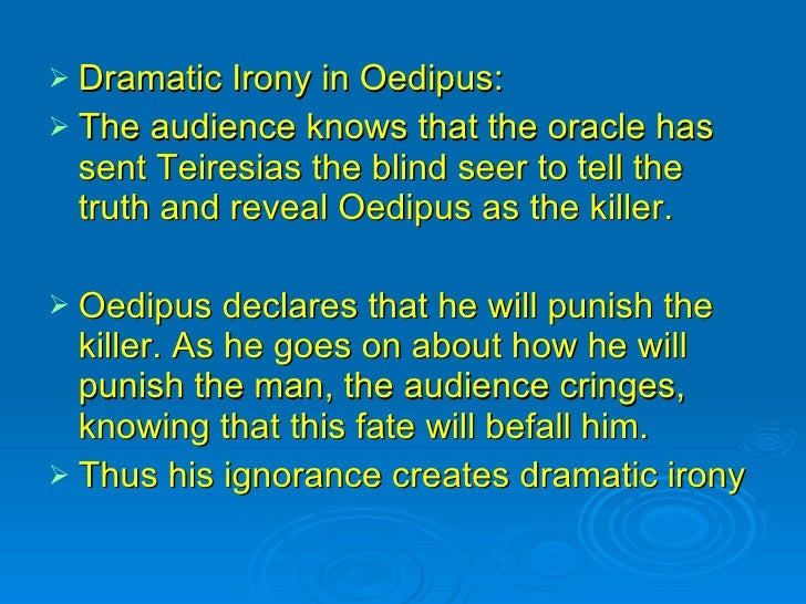 dramatic irony in oedipus essay Dramatic irony in oedipus rex essays in the greek tragedy, oedipus the king, by sophocles, a detective story emerges, and a style of writing is used very effectively.