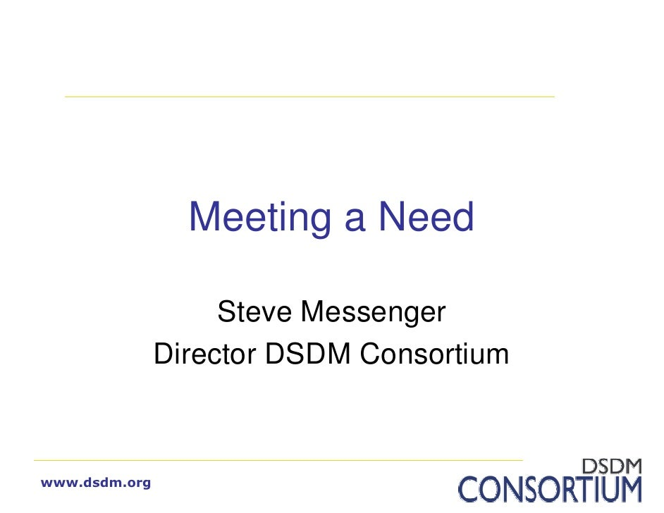 Meeting a Need                      Steve Messenger                Director DSDM Consortium    www.dsdm.org