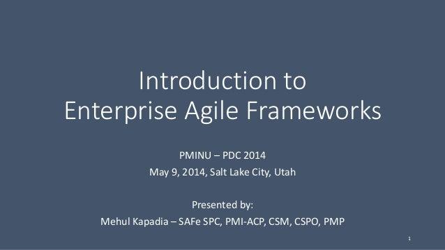 Introduction to Enterprise Agile Frameworks PMINU – PDC 2014 May 9, 2014, Salt Lake City, Utah Presented by: Mehul Kapadia...